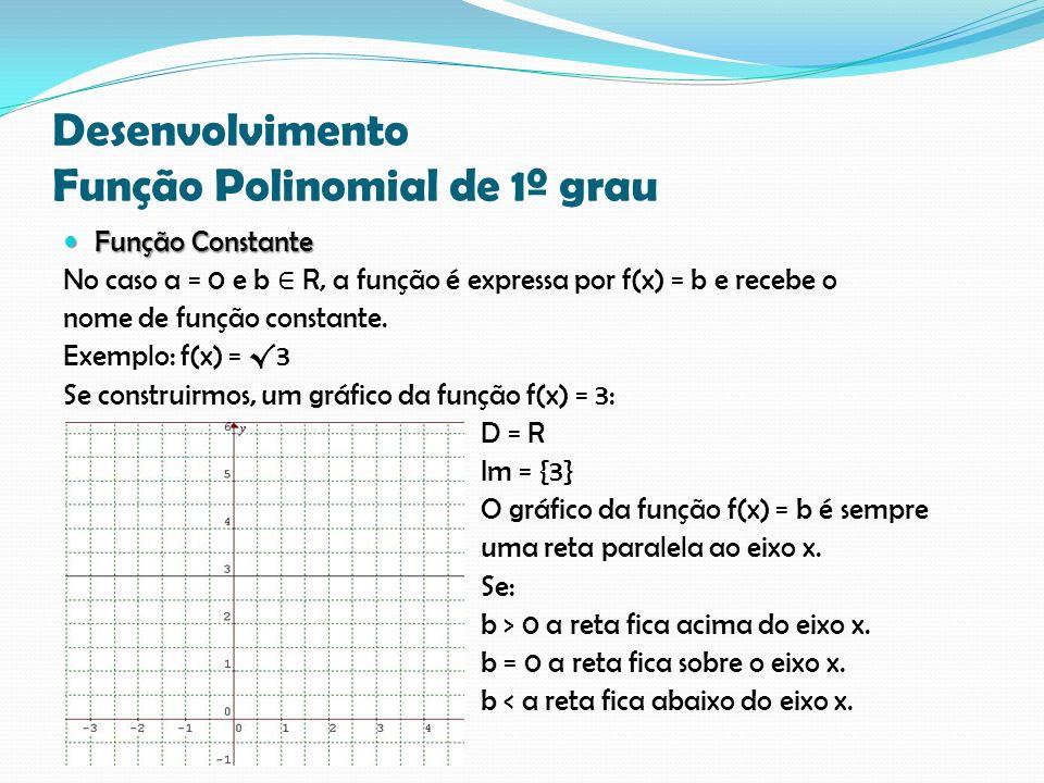 Desenvolvimento Função Polinomial de 1º grau Função Constante Função Constante No caso a = 0 e b R, a função é expressa por f(x) = b e recebe o nome d