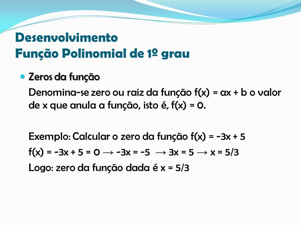 Desenvolvimento Função Polinomial de 1º grau Zeros da função Zeros da função Denomina-se zero ou raiz da função f(x) = ax + b o valor de x que anula a função, isto é, f(x) = 0.