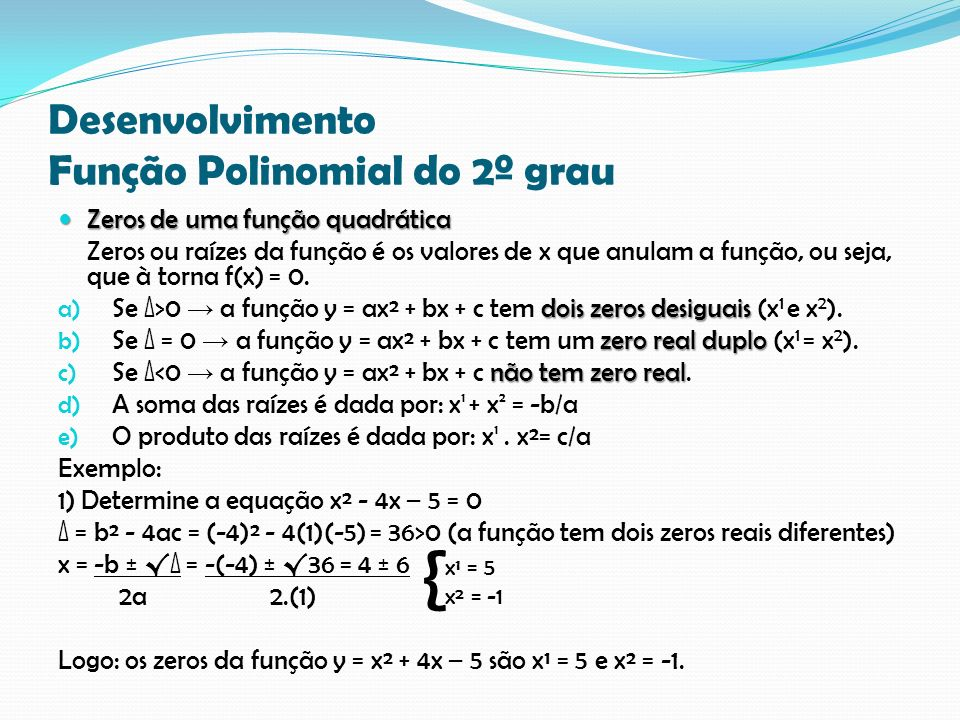 Desenvolvimento Função Polinomial do 2º grau Zeros de uma função quadrática Zeros de uma função quadrática Zeros ou raízes da função é os valores de x que anulam a função, ou seja, que à torna f(x) = 0.