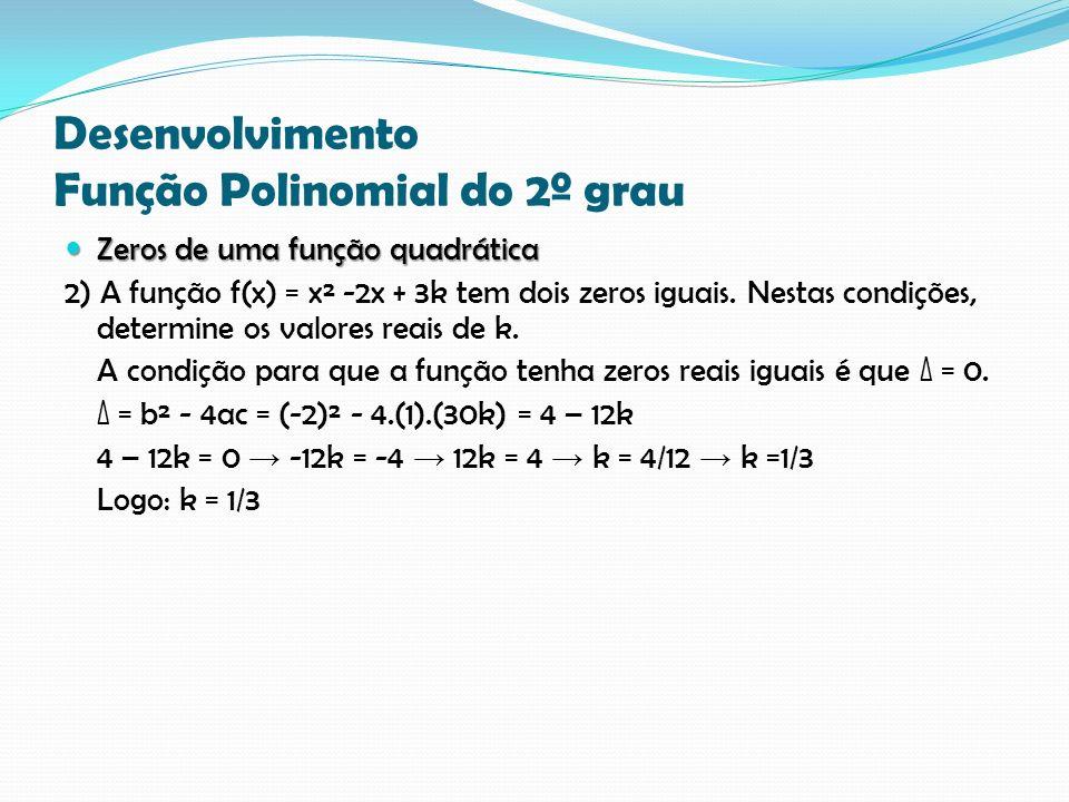 Desenvolvimento Função Polinomial do 2º grau Zeros de uma função quadrática Zeros de uma função quadrática 2) A função f(x) = x² -2x + 3k tem dois zeros iguais.