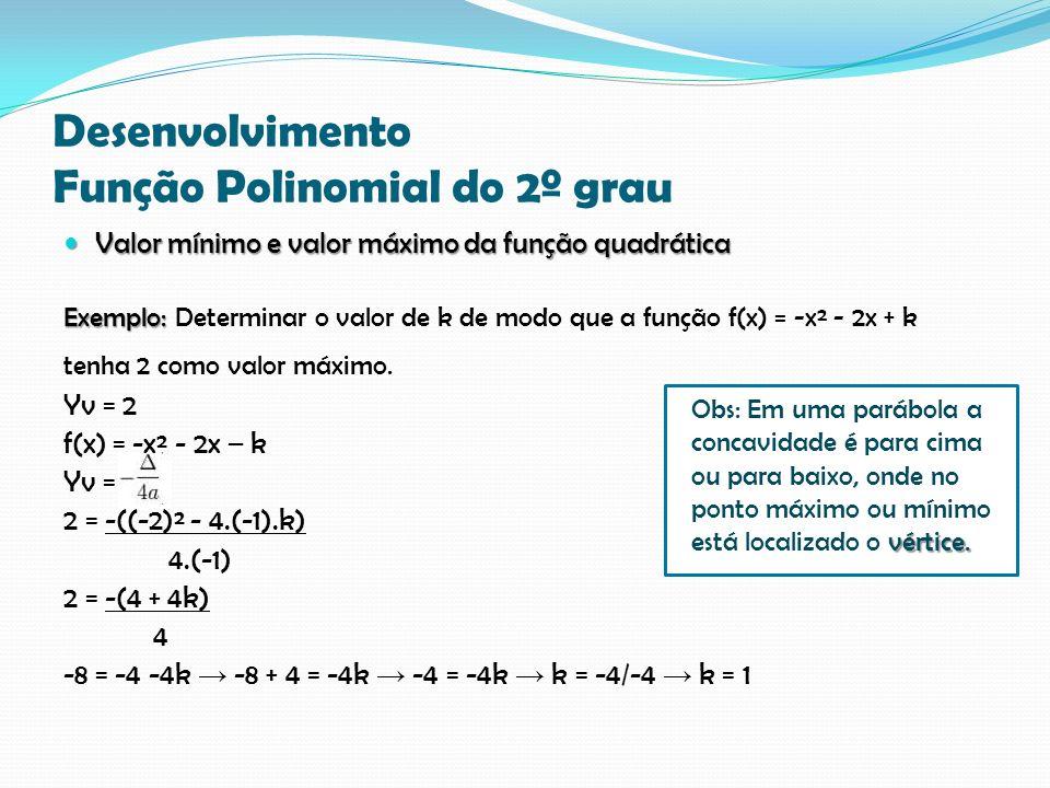 Desenvolvimento Função Polinomial do 2º grau Valor mínimo e valor máximo da função quadrática Valor mínimo e valor máximo da função quadrática Exemplo: Exemplo: Determinar o valor de k de modo que a função f(x) = -x² - 2x + k tenha 2 como valor máximo.