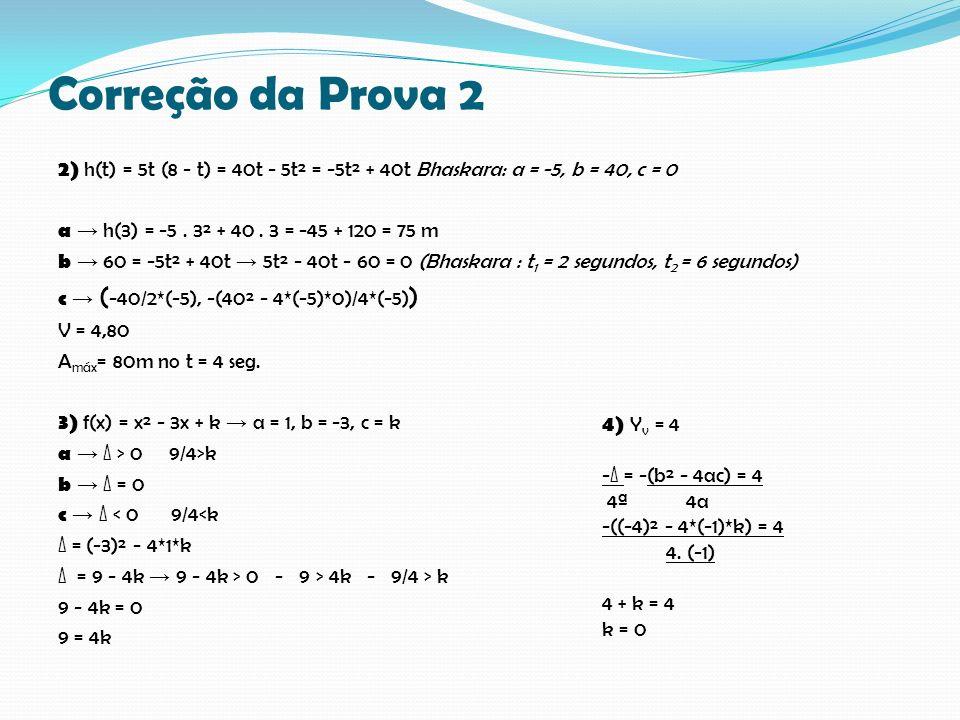 Correção da Prova 2 2) h(t) = 5t (8 - t) = 40t - 5t² = -5t² + 40t Bhaskara: a = -5, b = 40, c = 0 a h(3) = -5. 3² + 40. 3 = -45 + 120 = 75 m b 60 = -5