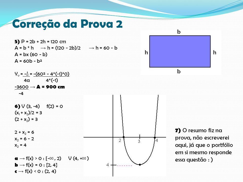 Correção da Prova 2 5) P = 2b + 2h = 120 cm A = b * h h = (120 - 2b)/2 h = 60 - b A = bx (60 - b) A = 60b - b² Y v = -Δ = -(60² - 4*(-1)*0) 4a 4*(-1) -3600 A = 900 cm -4 6) V (3, -4) f(2) = 0 (x 1 + x 2 )/2 = 3 (2 + x 2 ) = 3 2 + x 2 = 6 x 2 = 6 - 2 x 2 = 4 a f(x) > 0 : [-, 2) V (4, + ) b f(x) = 0 : {2, 4} c f(x) < 0 : (2, 4) 7) O resumo fiz na prova, não escreverei aqui, já que o portfólio em si mesmo responde essa questão : ) b b hh