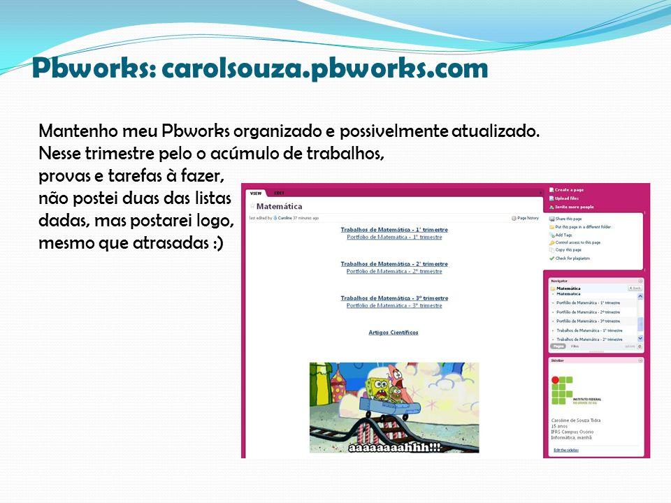 Pbworks: carolsouza.pbworks.com Mantenho meu Pbworks organizado e possivelmente atualizado. Nesse trimestre pelo o acúmulo de trabalhos, provas e tare