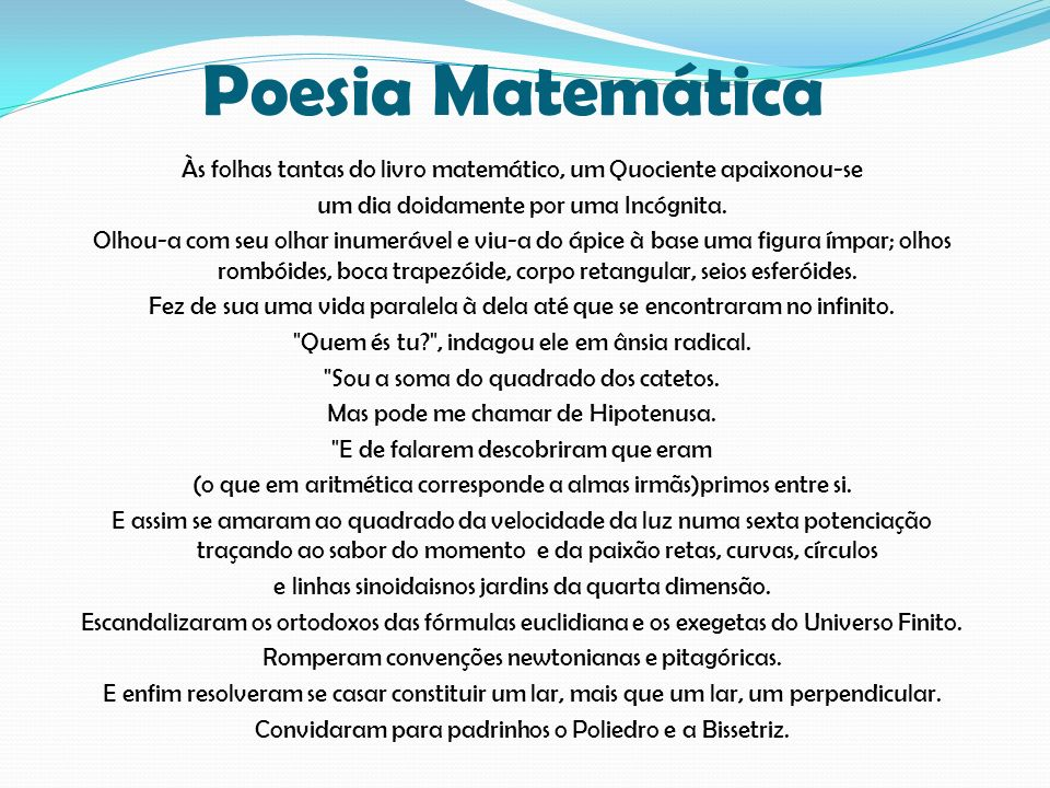 Poesia Matemática Às folhas tantas do livro matemático, um Quociente apaixonou-se um dia doidamente por uma Incógnita. Olhou-a com seu olhar inumeráve