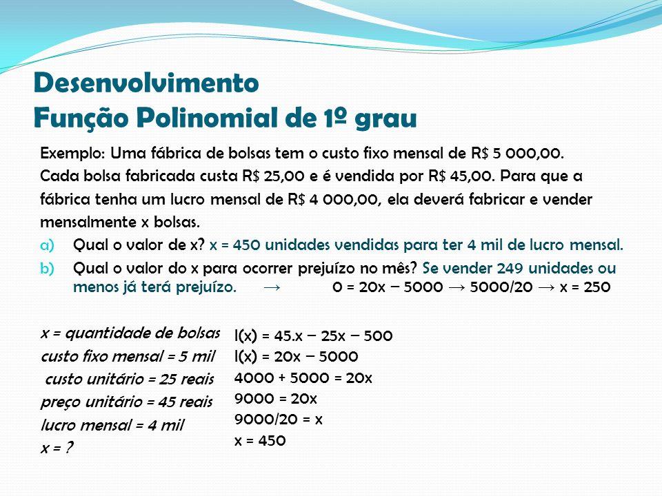 Desenvolvimento Função Polinomial de 1º grau Exemplo: Uma fábrica de bolsas tem o custo fixo mensal de R$ 5 000,00. Cada bolsa fabricada custa R$ 25,0