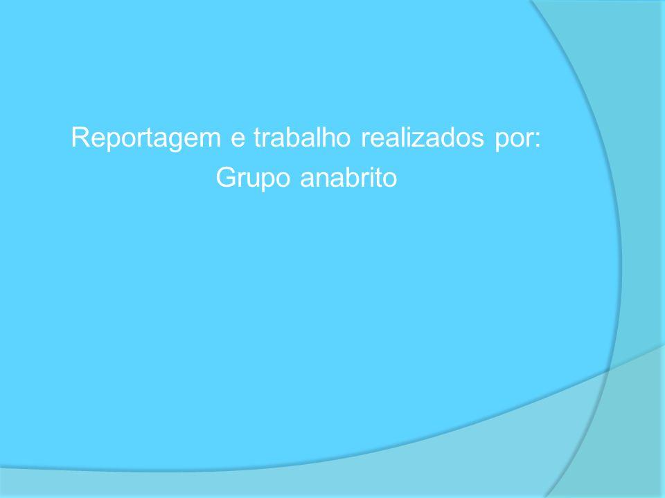 Reportagem e trabalho realizados por: Grupo anabrito