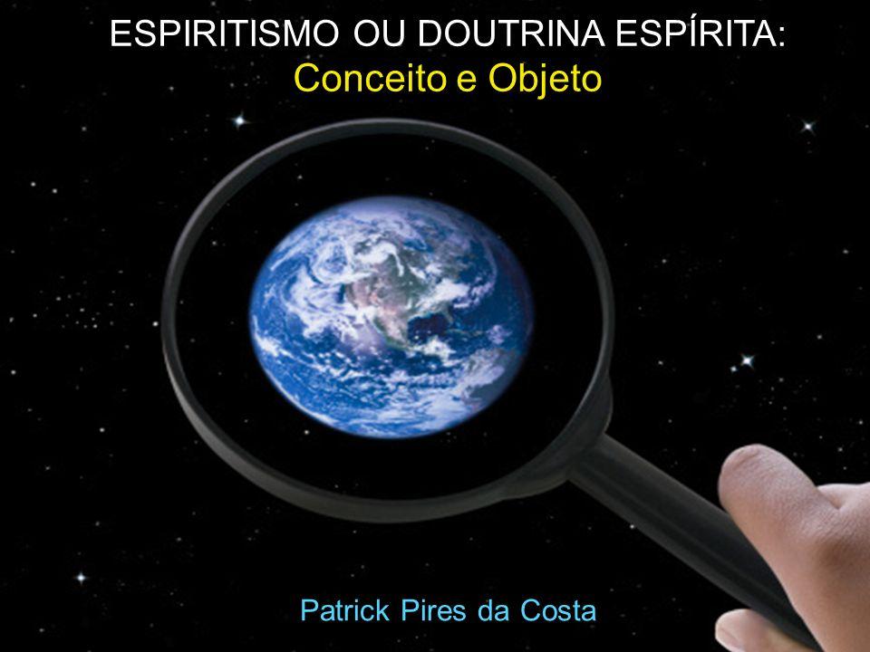 ESPIRITISMO OU DOUTRINA ESPÍRITA: Conceito e Objeto Patrick Pires da Costa