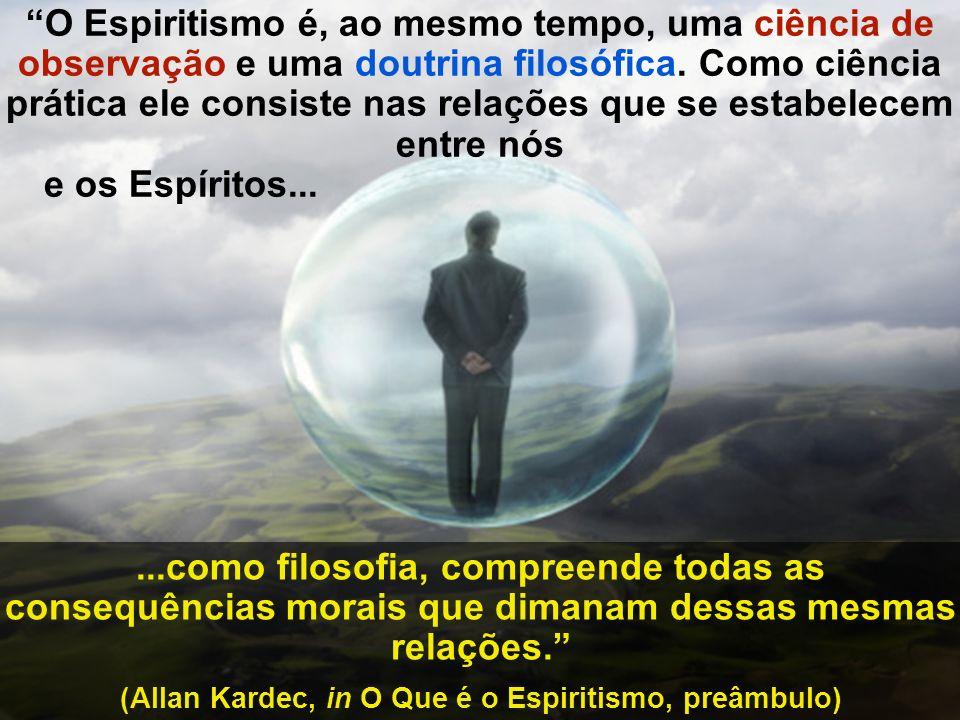 O Espiritismo é, ao mesmo tempo, uma ciência de observação e uma doutrina filosófica. Como ciência prática ele consiste nas relações que se estabelece