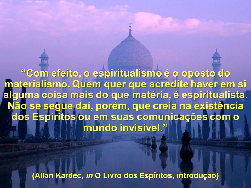 Com efeito, o espiritualismo é o oposto do materialismo. Quem quer que acredite haver em si alguma coisa mais do que matéria, é espiritualista. Não se