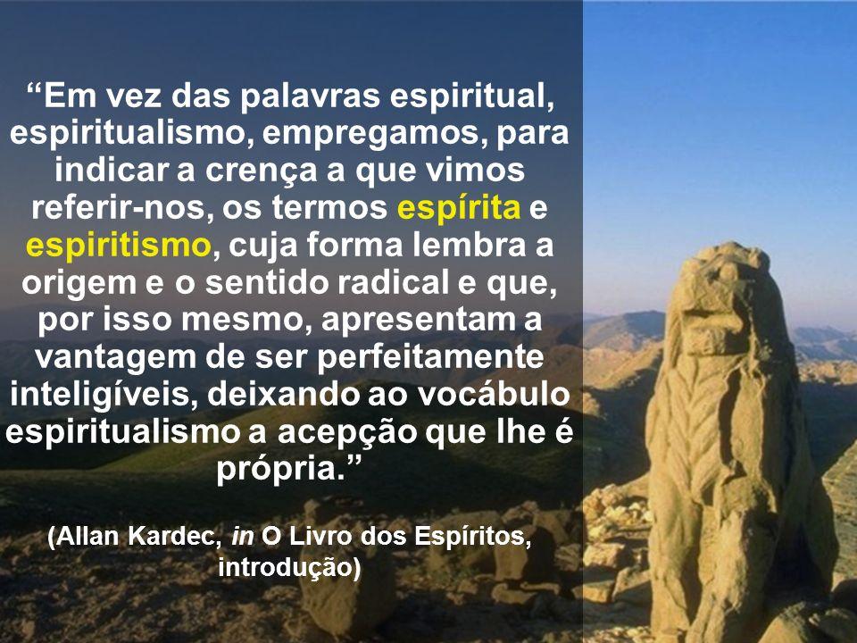 Em vez das palavras espiritual, espiritualismo, empregamos, para indicar a crença a que vimos referir-nos, os termos espírita e espiritismo, cuja form