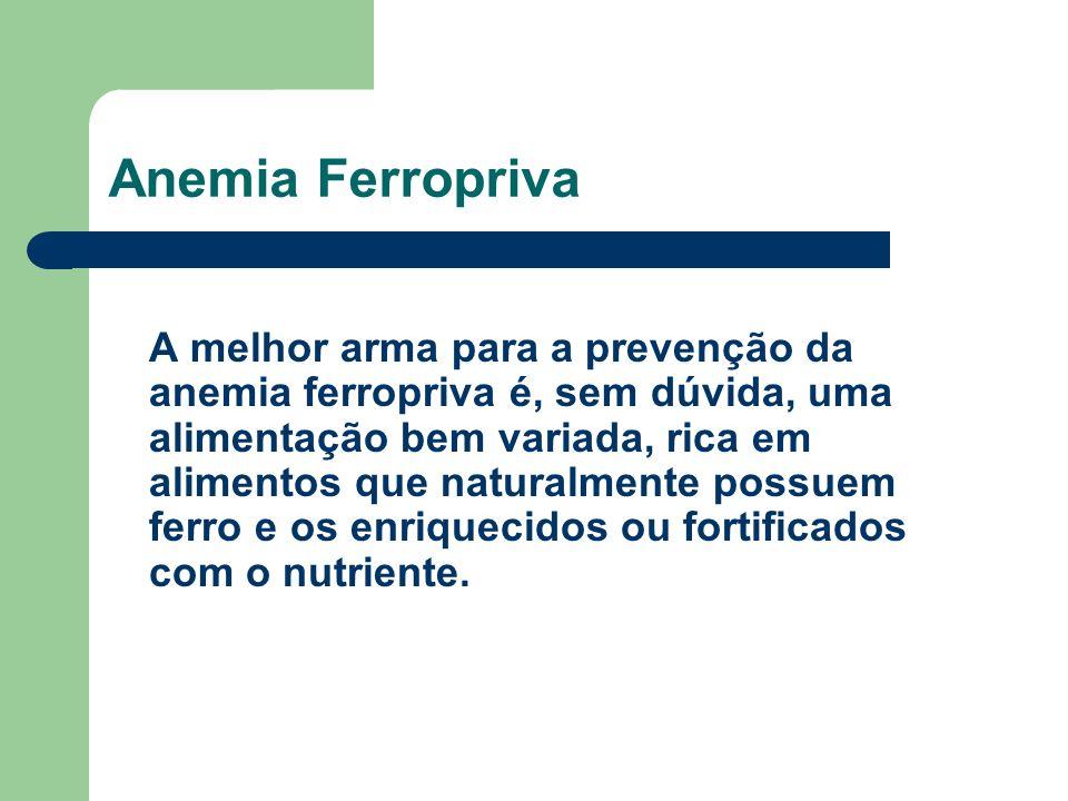 Anemia Ferropriva A melhor arma para a prevenção da anemia ferropriva é, sem dúvida, uma alimentação bem variada, rica em alimentos que naturalmente possuem ferro e os enriquecidos ou fortificados com o nutriente.