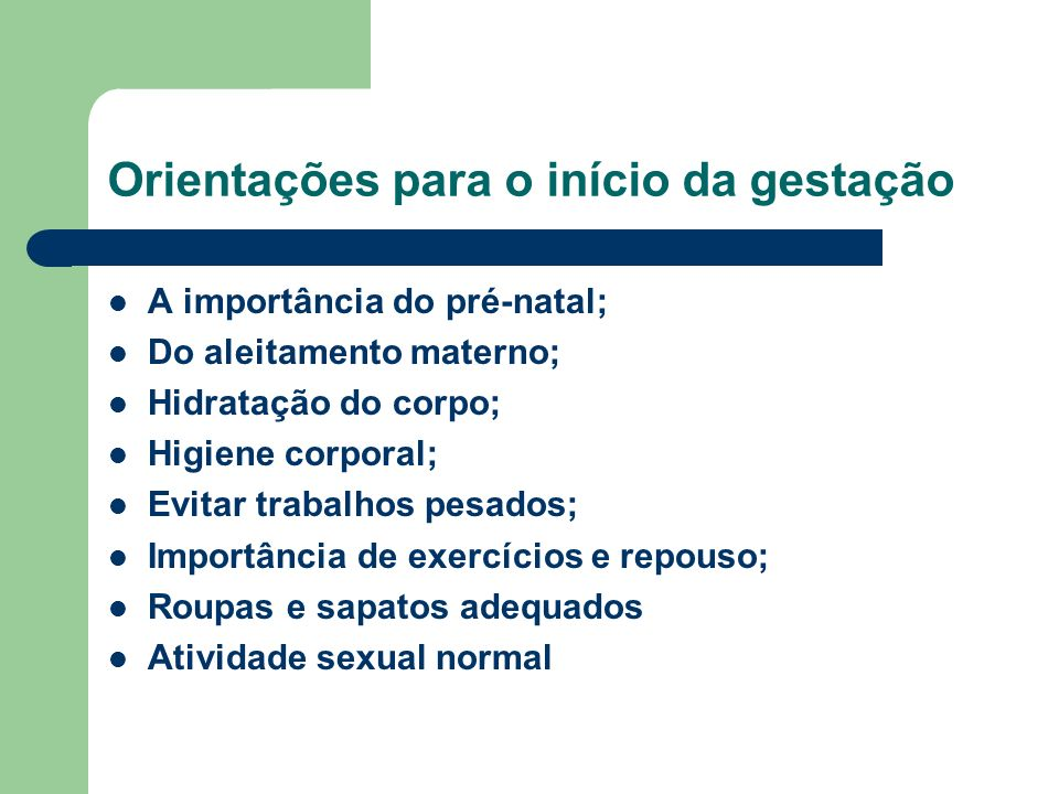 Orientações para o início da gestação A importância do pré-natal; Do aleitamento materno; Hidratação do corpo; Higiene corporal; Evitar trabalhos pesados; Importância de exercícios e repouso; Roupas e sapatos adequados Atividade sexual normal