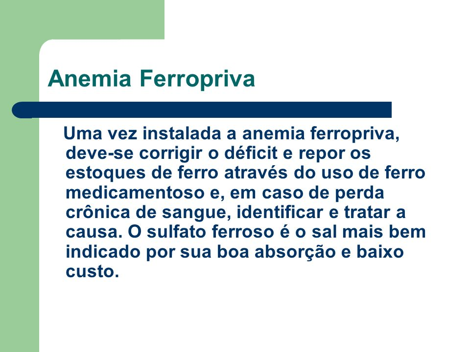Anemia Ferropriva Uma vez instalada a anemia ferropriva, deve-se corrigir o déficit e repor os estoques de ferro através do uso de ferro medicamentoso e, em caso de perda crônica de sangue, identificar e tratar a causa.