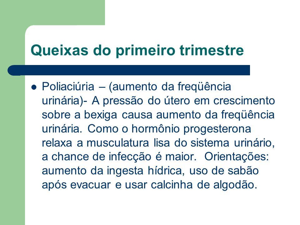Queixas do primeiro trimestre Poliaciúria – (aumento da freqüência urinária)- A pressão do útero em crescimento sobre a bexiga causa aumento da freqüência urinária.