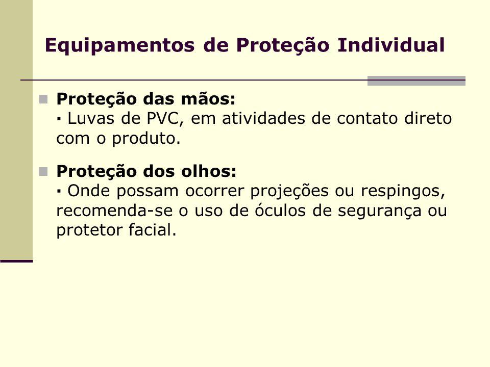 Equipamentos de Proteção Individual Proteção das mãos: · Luvas de PVC, em atividades de contato direto com o produto. Proteção dos olhos: · Onde possa