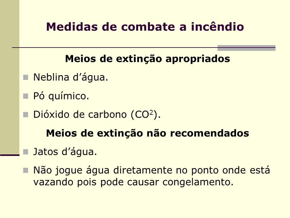 Medidas de combate a incêndio Meios de extinção apropriados Neblina dágua. Pó químico. Dióxido de carbono (CO 2 ). Meios de extinção não recomendados