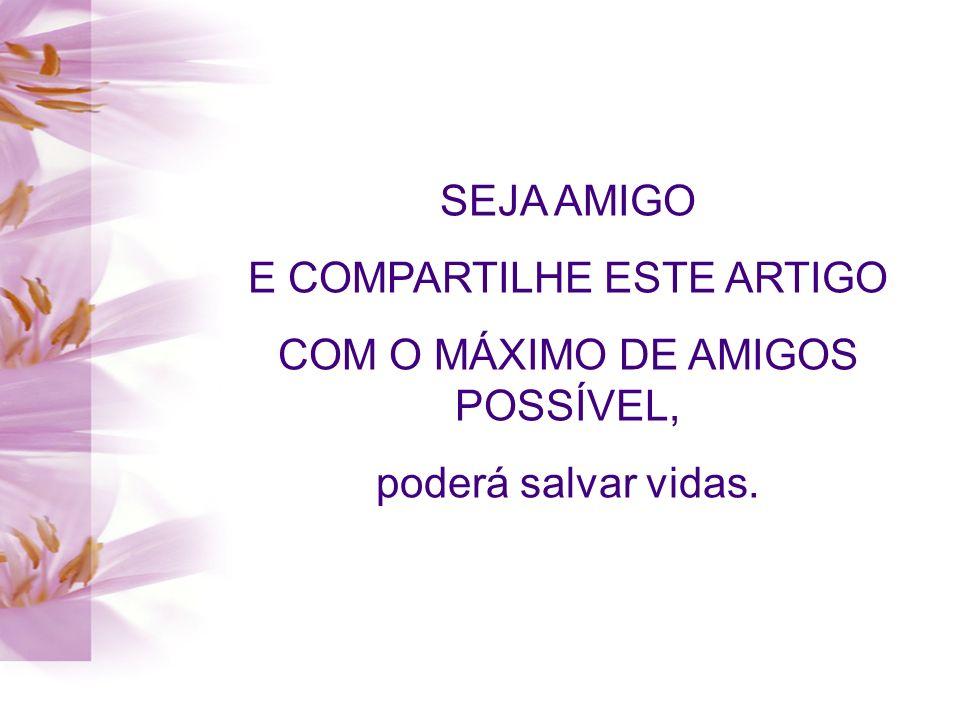 SEJA AMIGO E COMPARTILHE ESTE ARTIGO COM O MÁXIMO DE AMIGOS POSSÍVEL, poderá salvar vidas.
