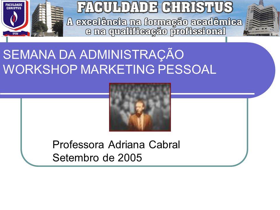 SEMANA DA ADMINISTRAÇÃO WORKSHOP MARKETING PESSOAL Professora Adriana Cabral Setembro de 2005