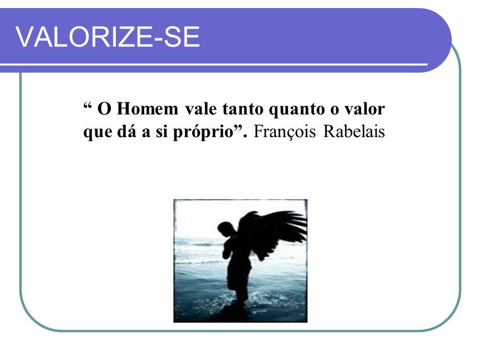 VALORIZE-SE O Homem vale tanto quanto o valor que dá a si próprio. François Rabelais