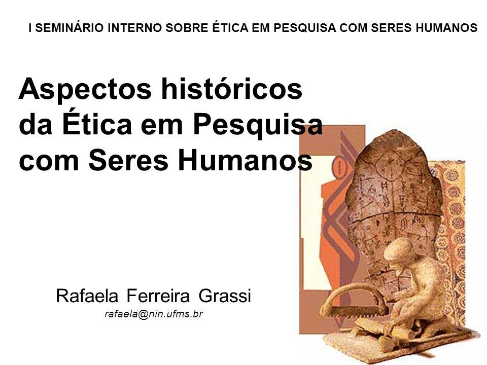 Aspectos históricos da Ética em Pesquisa com Seres Humanos Rafaela Ferreira Grassi rafaela@nin.ufms.br I SEMINÁRIO INTERNO SOBRE ÉTICA EM PESQUISA COM SERES HUMANOS