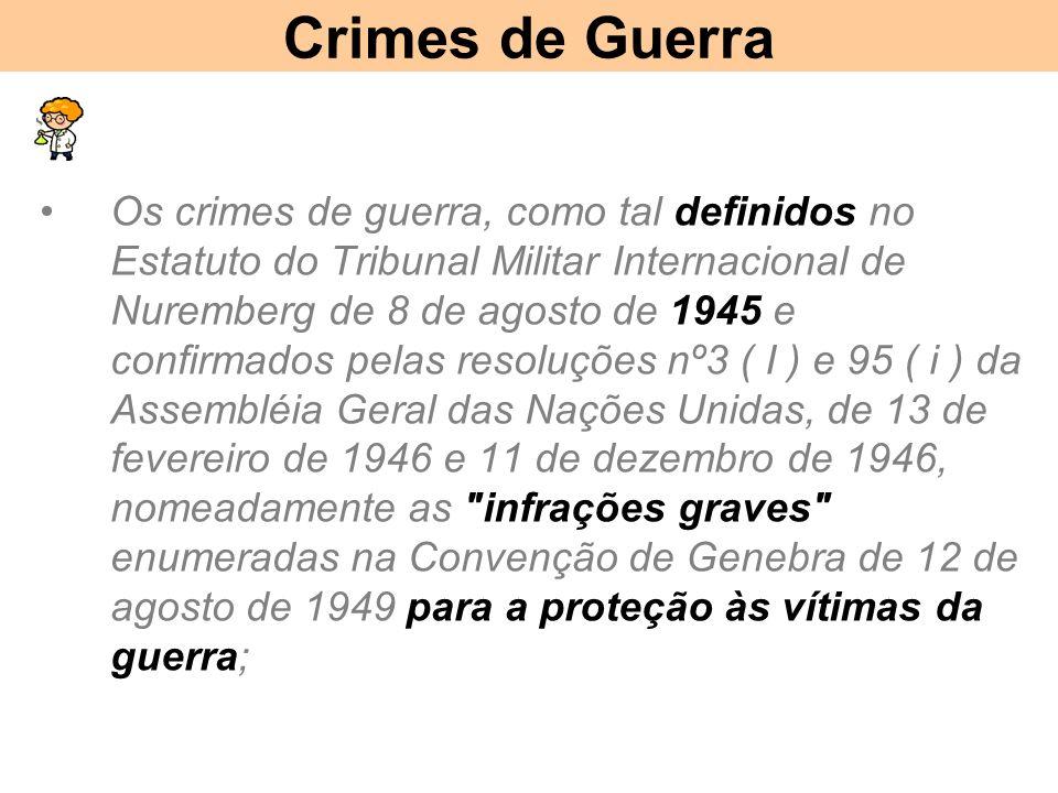 Crimes de Guerra Os crimes de guerra, como tal definidos no Estatuto do Tribunal Militar Internacional de Nuremberg de 8 de agosto de 1945 e confirmados pelas resoluções nº3 ( I ) e 95 ( i ) da Assembléia Geral das Nações Unidas, de 13 de fevereiro de 1946 e 11 de dezembro de 1946, nomeadamente as infrações graves enumeradas na Convenção de Genebra de 12 de agosto de 1949 para a proteção às vítimas da guerra;