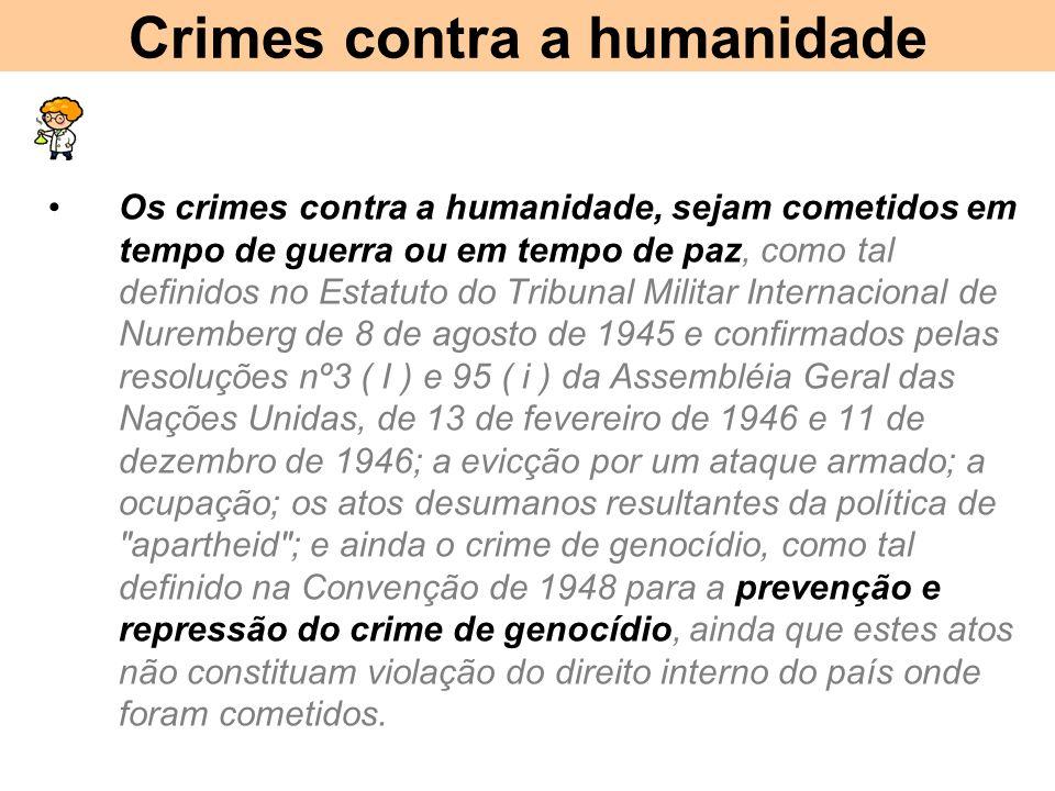 Crimes contra a humanidade Os crimes contra a humanidade, sejam cometidos em tempo de guerra ou em tempo de paz, como tal definidos no Estatuto do Tribunal Militar Internacional de Nuremberg de 8 de agosto de 1945 e confirmados pelas resoluções nº3 ( I ) e 95 ( i ) da Assembléia Geral das Nações Unidas, de 13 de fevereiro de 1946 e 11 de dezembro de 1946; a evicção por um ataque armado; a ocupação; os atos desumanos resultantes da política de apartheid ; e ainda o crime de genocídio, como tal definido na Convenção de 1948 para a prevenção e repressão do crime de genocídio, ainda que estes atos não constituam violação do direito interno do país onde foram cometidos.