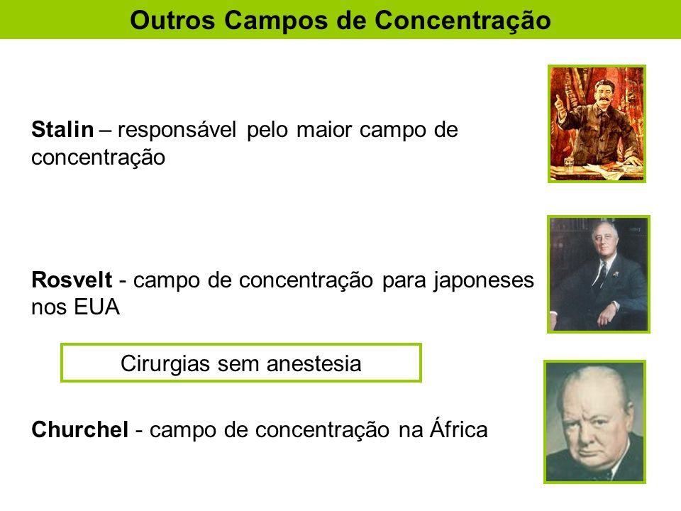Stalin – responsável pelo maior campo de concentração Rosvelt - campo de concentração para japoneses nos EUA Churchel - campo de concentração na África Outros Campos de Concentração Cirurgias sem anestesia