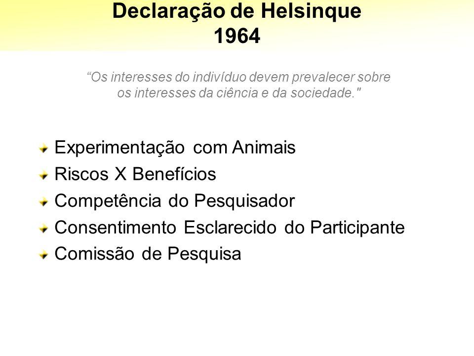 Declaração de Helsinque 1964 Os interesses do indivíduo devem prevalecer sobre os interesses da ciência e da sociedade. Experimentação com Animais Riscos X Benefícios Competência do Pesquisador Consentimento Esclarecido do Participante Comissão de Pesquisa