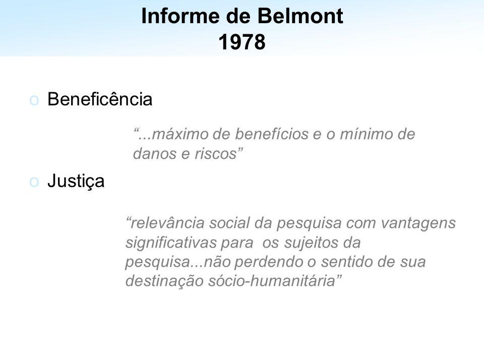 oBeneficência oJustiça...máximo de benefícios e o mínimo de danos e riscos relevância social da pesquisa com vantagens significativas para os sujeitos da pesquisa...não perdendo o sentido de sua destinação sócio-humanitária Informe de Belmont 1978