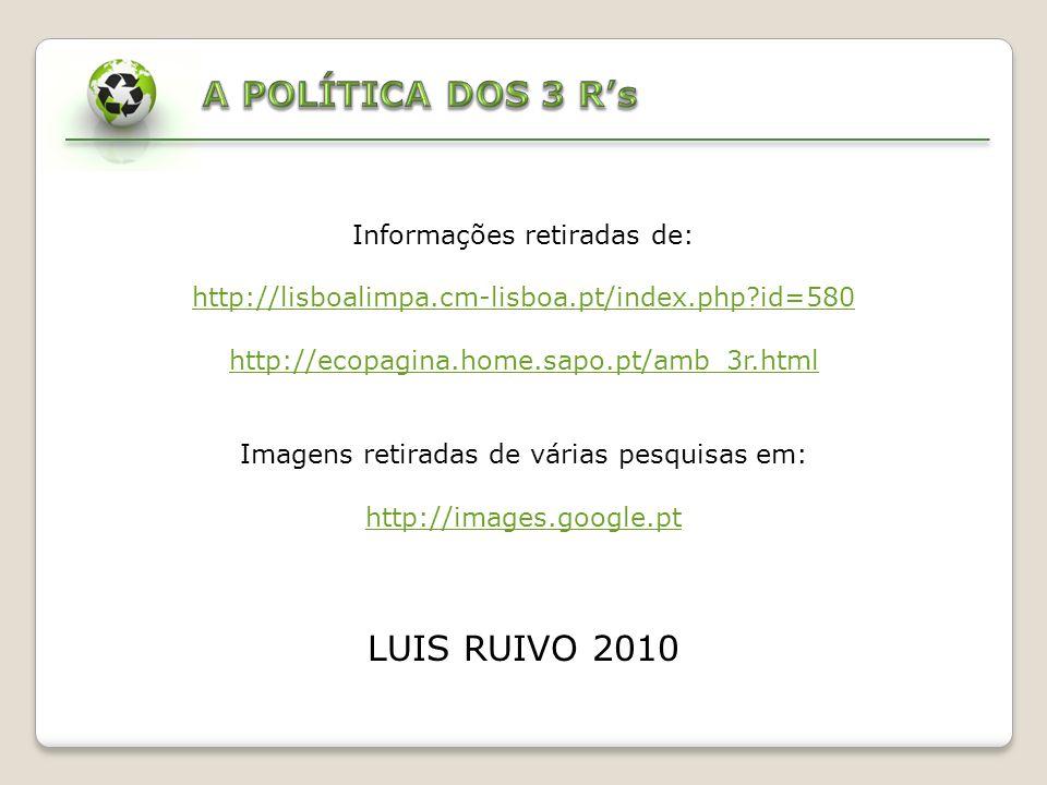 Informações retiradas de: http://lisboalimpa.cm-lisboa.pt/index.php?id=580 http://ecopagina.home.sapo.pt/amb_3r.html Imagens retiradas de várias pesquisas em: http://images.google.pt LUIS RUIVO 2010