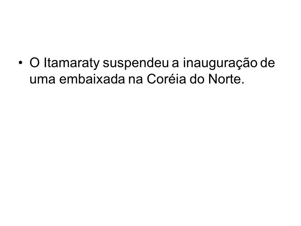 O Itamaraty suspendeu a inauguração de uma embaixada na Coréia do Norte.