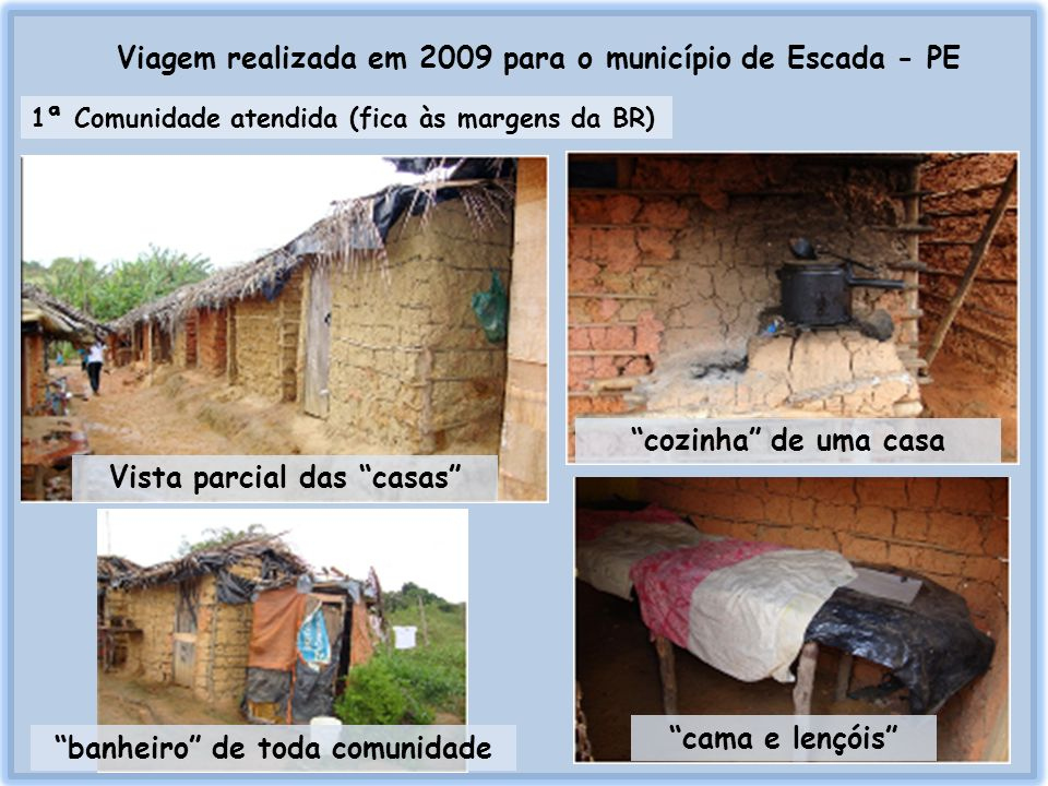 Viagem realizada em 2009 para o município de Escada - PE Ações realizadas pelo grupo: Cortes de cabeloEntrega de cestas básicas Visita do papai Noel às crianças e entrega de brinquedos