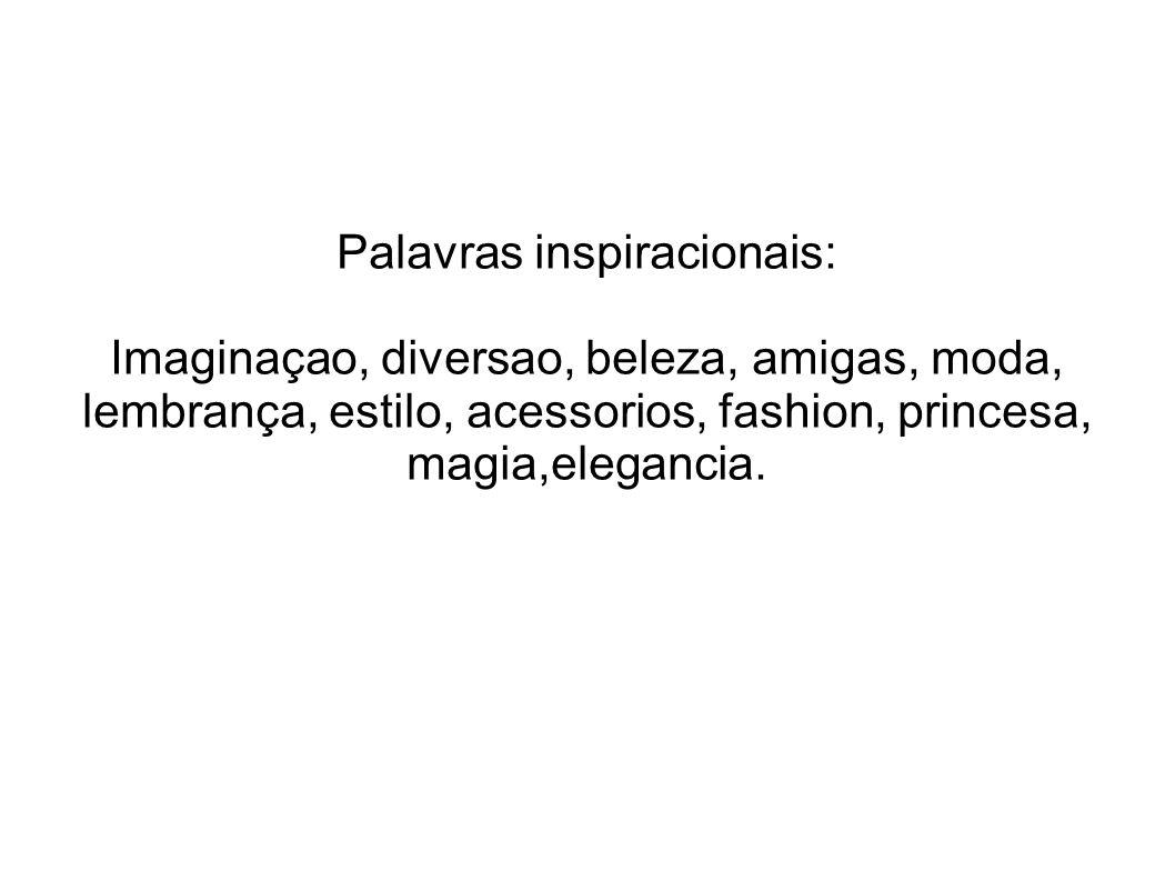 Palavras inspiracionais: Imaginaçao, diversao, beleza, amigas, moda, lembrança, estilo, acessorios, fashion, princesa, magia,elegancia.