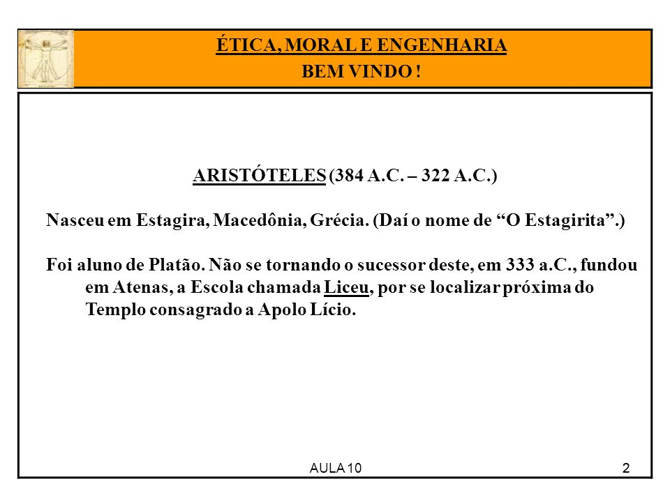 AULA 10 2 ARISTÓTELES (384 A.C. – 322 A.C.) Nasceu em Estagira, Macedônia, Grécia. (Daí o nome de O Estagirita.) Foi aluno de Platão. Não se tornando