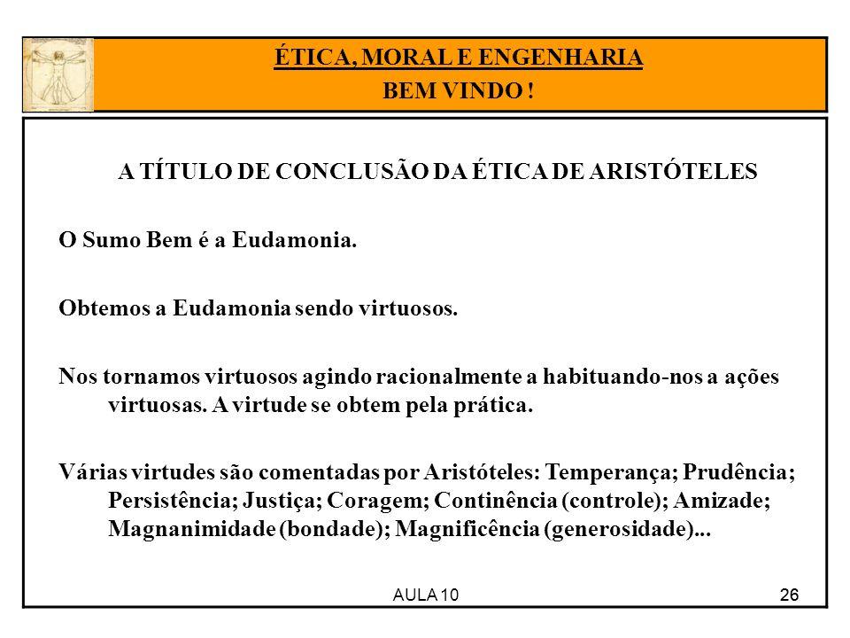 AULA 10 26 A TÍTULO DE CONCLUSÃO DA ÉTICA DE ARISTÓTELES O Sumo Bem é a Eudamonia. Obtemos a Eudamonia sendo virtuosos. Nos tornamos virtuosos agindo
