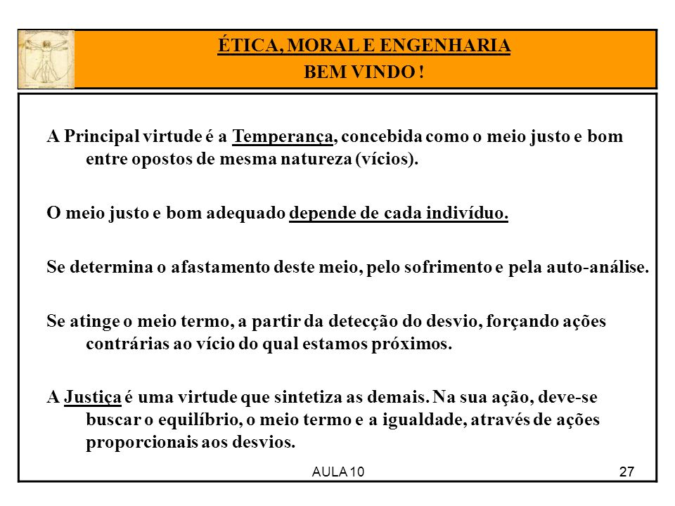 AULA 10 27 A Principal virtude é a Temperança, concebida como o meio justo e bom entre opostos de mesma natureza (vícios). O meio justo e bom adequado