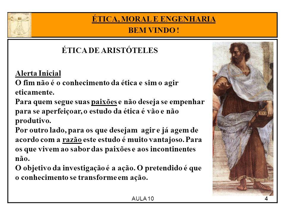 AULA 10 44 ÉTICA, MORAL E ENGENHARIA BEM VINDO ! ÉTICA DE ARISTÓTELES Alerta Inicial O fim não é o conhecimento da ética e sim o agir eticamente. Para