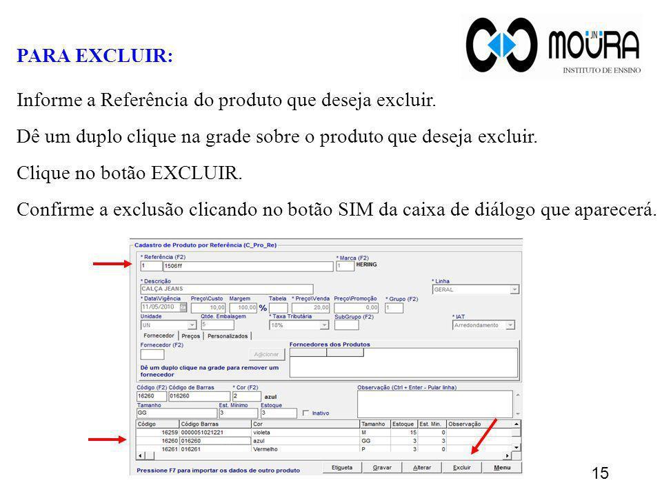 PARA EXCLUIR: Informe a Referência do produto que deseja excluir. Dê um duplo clique na grade sobre o produto que deseja excluir. Clique no botão EXCL