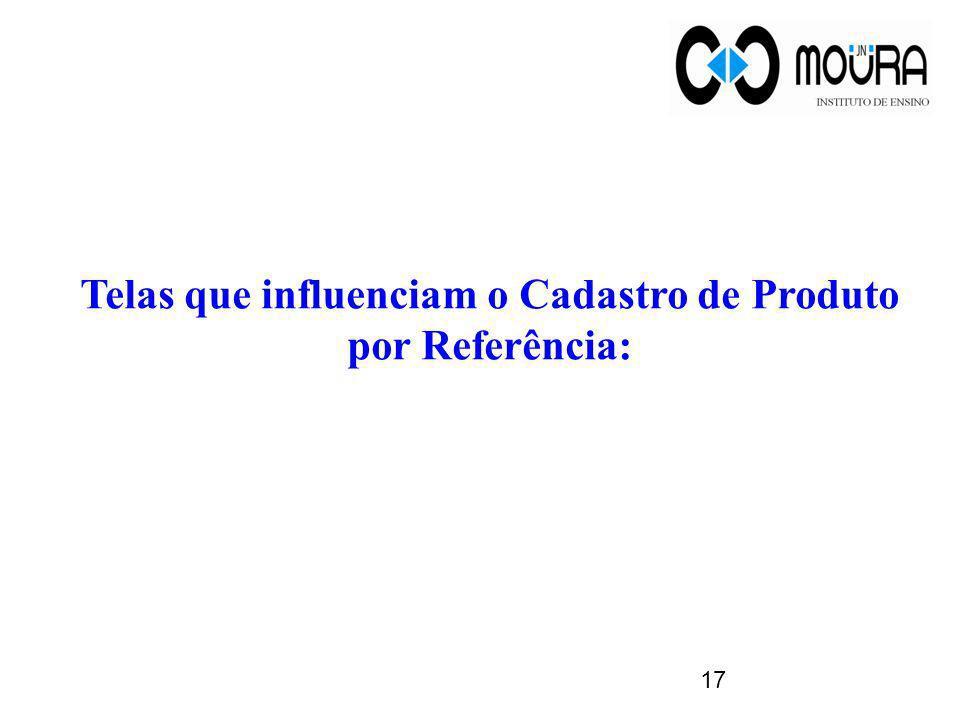 Telas que influenciam o Cadastro de Produto por Referência: 17