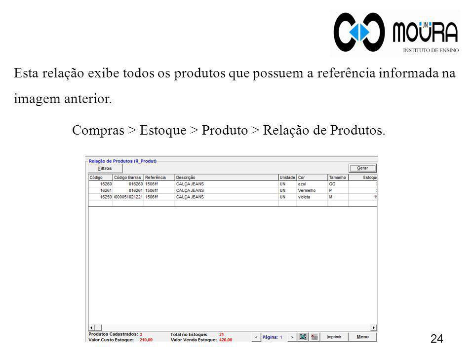 Esta relação exibe todos os produtos que possuem a referência informada na imagem anterior. Compras > Estoque > Produto > Relação de Produtos. 24