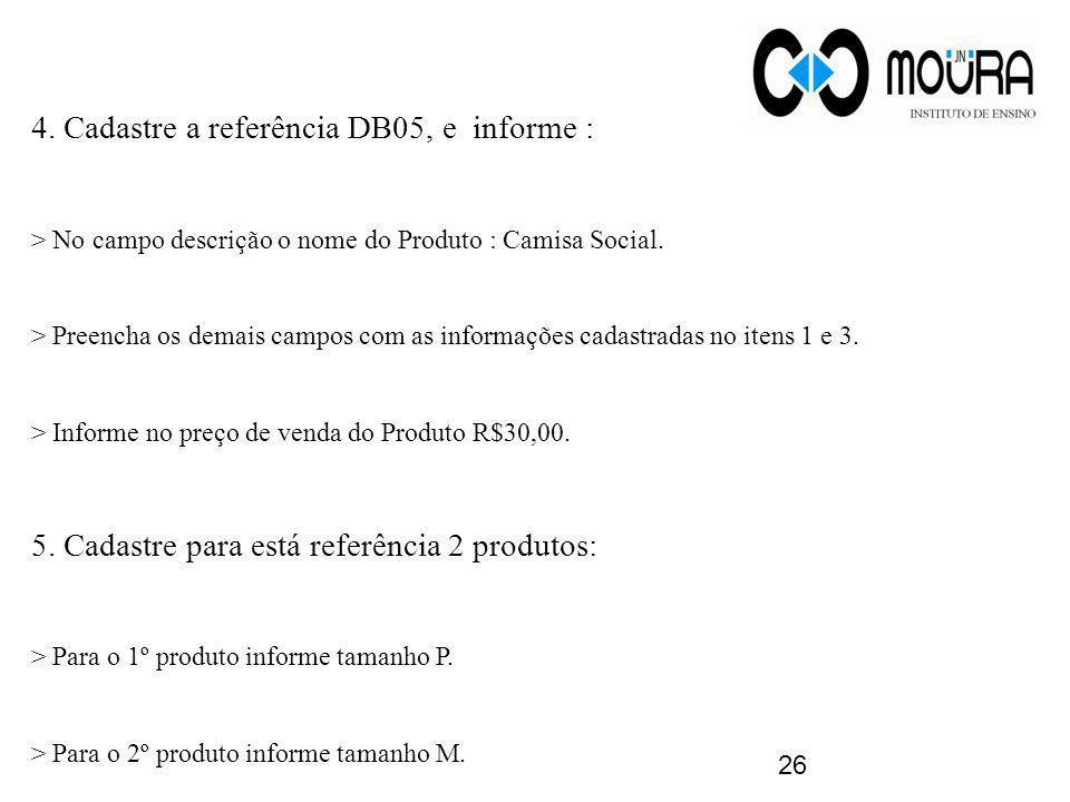 4. Cadastre a referência DB05, e informe : > No campo descrição o nome do Produto : Camisa Social. > Preencha os demais campos com as informações cada