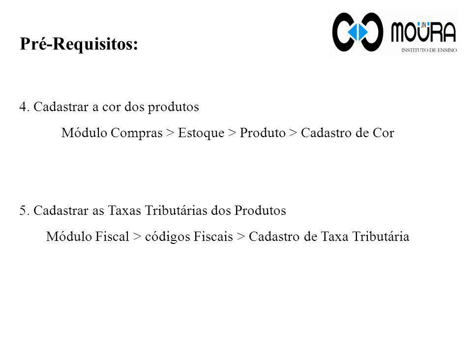 4 Pré-Requisitos: 4. Cadastrar a cor dos produtos Módulo Compras > Estoque > Produto > Cadastro de Cor 5. Cadastrar as Taxas Tributárias dos Produtos