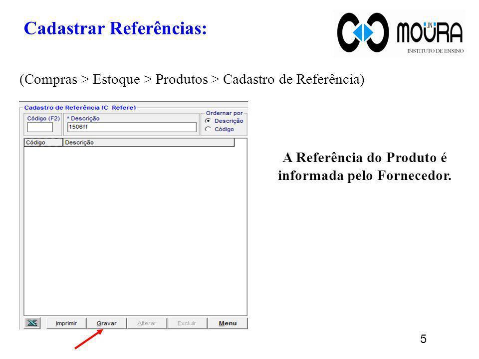 Cadastrar Referências: (Compras > Estoque > Produtos > Cadastro de Referência) A Referência do Produto é informada pelo Fornecedor. 5
