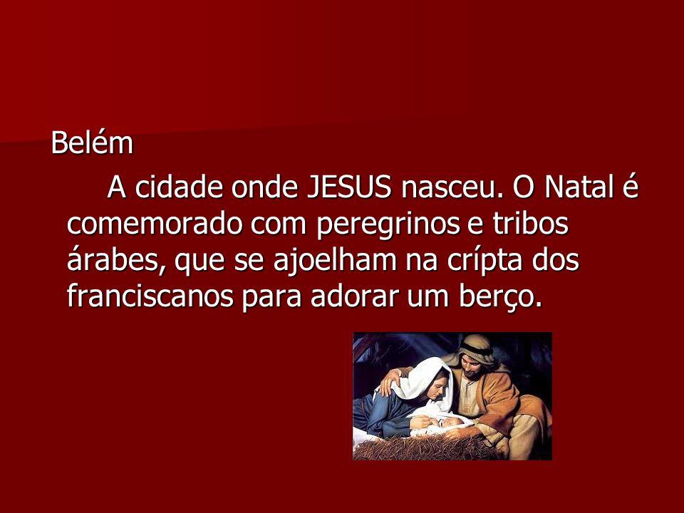 Belém Belém A cidade onde JESUS nasceu. O Natal é comemorado com peregrinos e tribos árabes, que se ajoelham na crípta dos franciscanos para adorar um