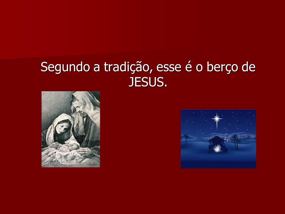 Segundo a tradição, esse é o berço de JESUS. Segundo a tradição, esse é o berço de JESUS.