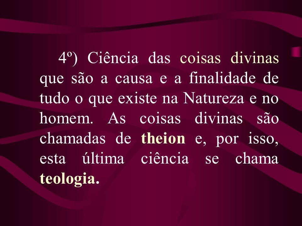 4º) Ciência das coisas divinas que são a causa e a finalidade de tudo o que existe na Natureza e no homem. As coisas divinas são chamadas de theion e,