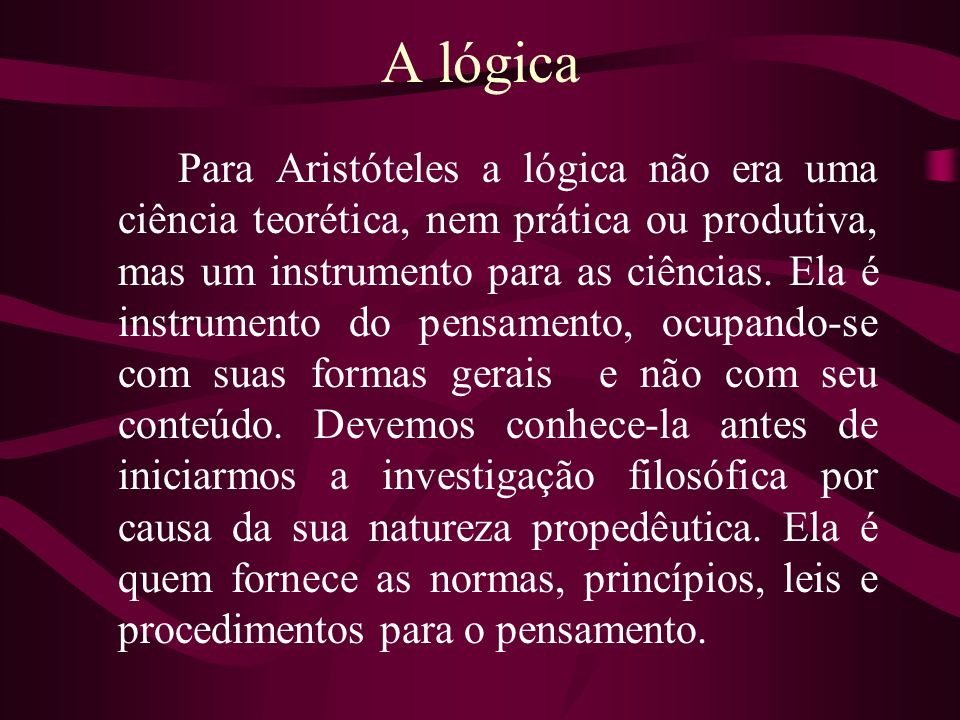 A lógica Para Aristóteles a lógica não era uma ciência teorética, nem prática ou produtiva, mas um instrumento para as ciências. Ela é instrumento do