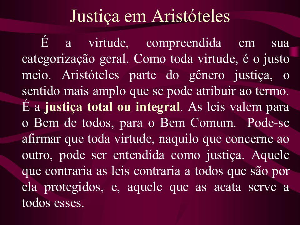 Justiça em Aristóteles É a virtude, compreendida em sua categorização geral. Como toda virtude, é o justo meio. Aristóteles parte do gênero justiça, o