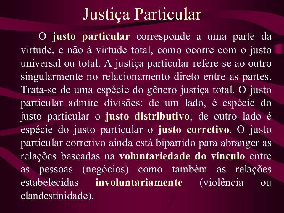 Justiça Particular O justo particular corresponde a uma parte da virtude, e não à virtude total, como ocorre com o justo universal ou total. A justiça